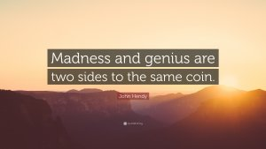 1658985-John-Hendy-Quote-Madness-and-genius-are-two-sides-to-the-same-coin